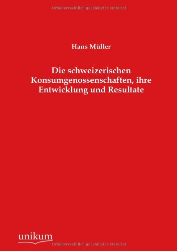Die schweizerischen Konsumgenossenschaften, ihre Entwicklung und Resultate: Hans M�ller
