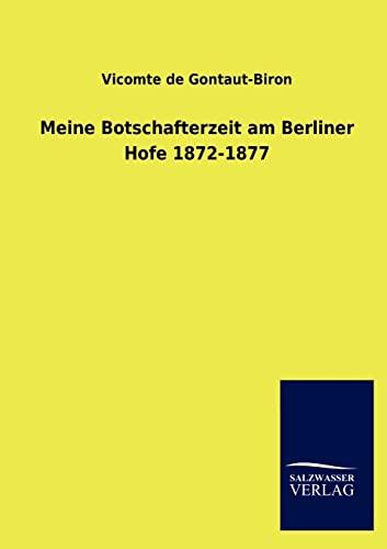 Meine Botschafterzeit am Berliner Hofe 1872-1877: Vicomte de Gontaut-Biron