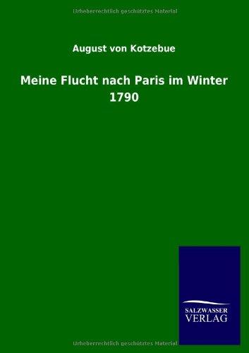 Meine Flucht Nach Paris Im Winter 1790: August Von Kotzebue