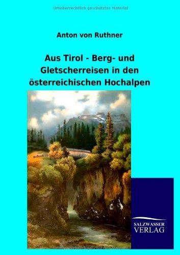 Aus Tirol - Berg- Und Gletscherreisen in Den Sterreichischen Hochalpen: Anton von Ruthner