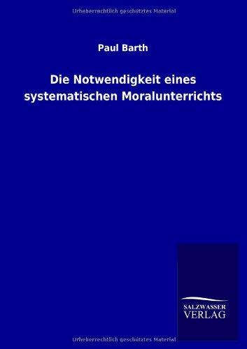 Die Notwendigkeit eines systematischen Moralunterrichts: Barth, Paul: