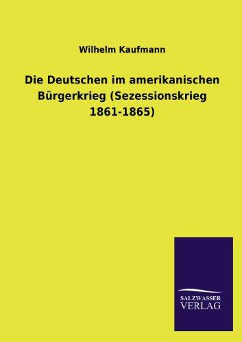 Die Deutschen Im Amerikanischen Burgerkrieg (Sezessionskrieg 1861-1865): Wilhelm Kaufmann