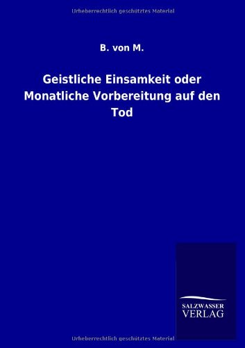 Geistliche Einsamkeit Oder Monatliche Vorbereitung Auf Den Tod: B. von M.