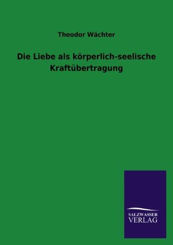 Die Liebe als körperlich-seelische Kraftübertragung - Wächter, Theodor