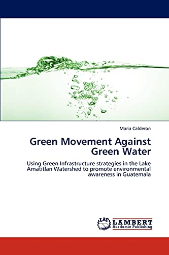 9783846505298: Green Movement Against Green Water: Using Green Infrastructure strategies in the Lake Amatitlan Watershed to promote environmental awareness in Guatemala