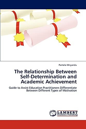 9783846510704: The Relationship Between Self-Determination and Academic Achievement: Guide to Assist Education Practitioners Differentiate Between Different Types of Motivation