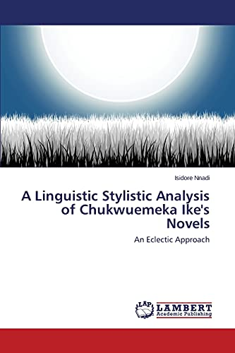 9783846513040: A Linguistic Stylistic Analysis of Chukwuemeka Ike's Novels: An Eclectic Approach