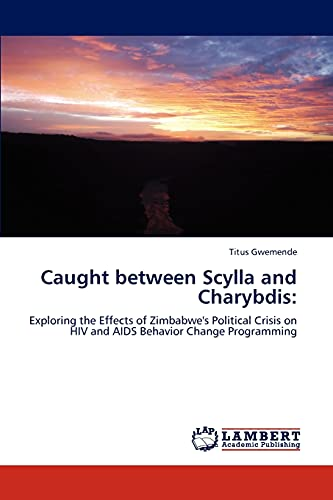 9783846515402: Caught between Scylla and Charybdis:: Exploring the Effects of Zimbabwe's Political Crisis on HIV and AIDS Behavior Change Programming