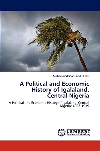 9783846522868: A Political and Economic History of Igalaland, Central Nigeria: A Political and Economic History of Igalaland, Central Nigeria: 1896-1939