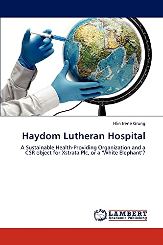 9783846523599: Haydom Lutheran Hospital: A Sustainable Health-Providing Organization and a CSR object for Xstrata Plc, or a 'White Elephant'?