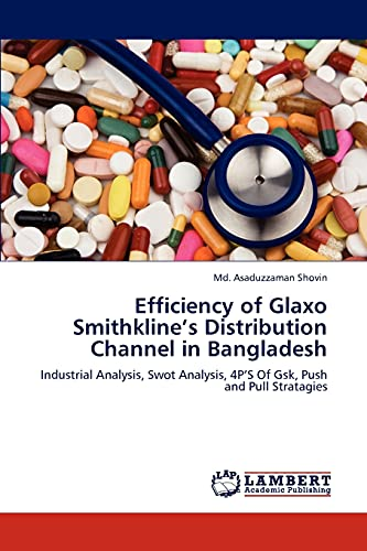 9783846532454: Efficiency of Glaxo Smithkline's Distribution Channel in Bangladesh: Industrial Analysis, Swot Analysis, 4P'S Of Gsk, Push and Pull Stratagies