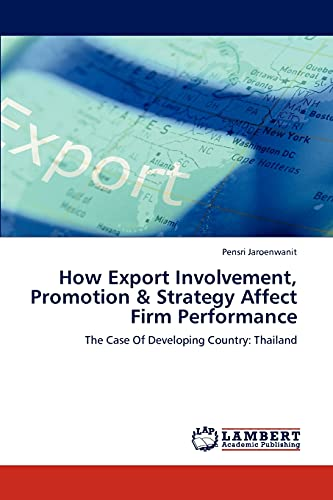 9783846538388: How Export Involvement, Promotion & Strategy Affect Firm Performance: The Case Of Developing Country: Thailand