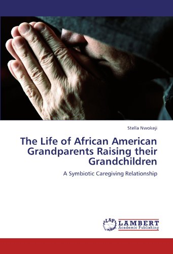 The Life of African American Grandparents Raising their Grandchildren: A Symbiotic Caregiving ...