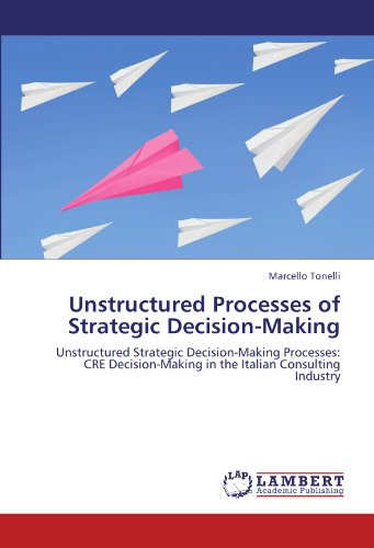 9783846555989: Unstructured Processes of Strategic Decision-Making: Unstructured Strategic Decision-Making Processes: CRE Decision-Making in the Italian Consulting Industry