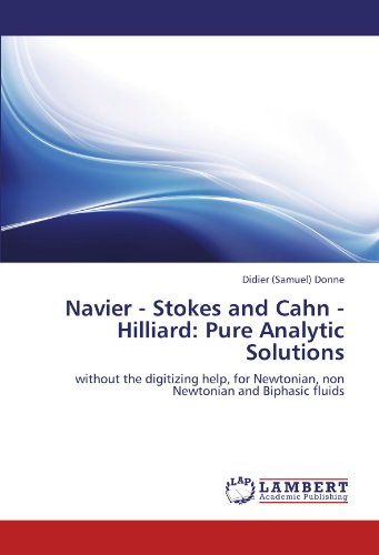9783846557204: Navier - Stokes and Cahn - Hilliard: Pure Analytic Solutions: without the digitizing help, for Newtonian, non Newtonian and Biphasic fluids