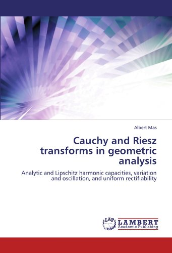 9783846557297: Cauchy and Riesz transforms in geometric analysis: Analytic and Lipschitz harmonic capacities, variation and oscillation, and uniform rectifiability