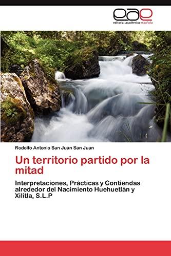 9783846564882: Un territorio partido por la mitad: Interpretaciones, Prácticas y Contiendas alrededor del Nacimiento Huehuetlán y Xilitla, S.L.P (Spanish Edition)