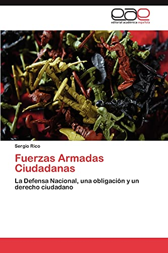 9783846572979: Fuerzas Armadas Ciudadanas: La Defensa Nacional, una obligación y un derecho ciudadano (Spanish Edition)