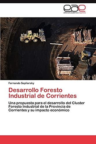 9783846578179: Desarrollo Foresto Industrial de Corrientes: Una propuesta para el desarrollo del Cluster Foresto Industrial de la Provincia de Corrientes y su impacto económico (Spanish Edition)