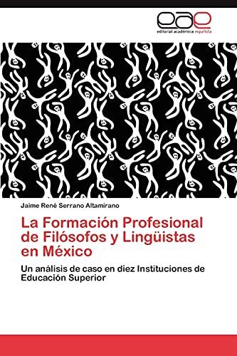 9783846578988: La Formación Profesional de Filósofos y Lingüistas en México: Un análisis de caso en diez Instituciones de Educación Superior (Spanish Edition)