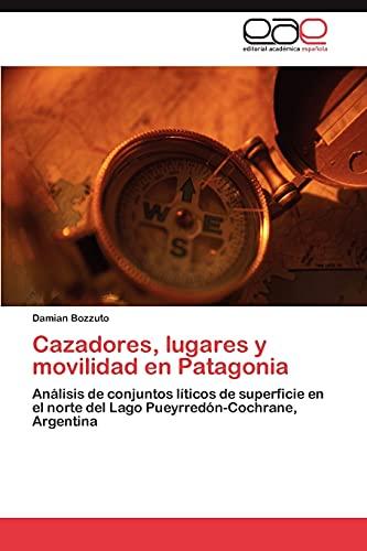 9783846579817: Cazadores, lugares y movilidad en Patagonia: Análisis de conjuntos líticos de superficie en el norte del Lago Pueyrredón-Cochrane, Argentina (Spanish Edition)