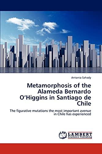 9783846590447: Metamorphosis of the Alameda Bernardo O'Higgins in Santiago de Chile: The figurative mutations the most important avenue in Chile has experienced