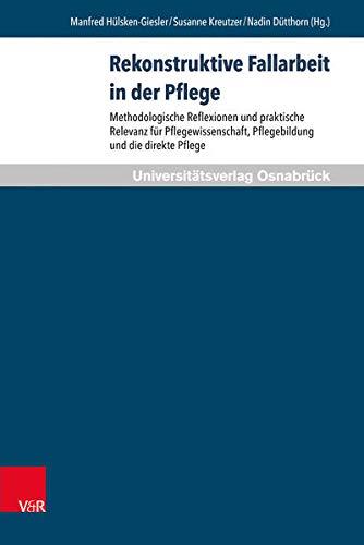 Rekonstruktive Fallarbeit in Der Pflege: Methodologische Reflexionen: Nadin Dutthorn, Manfred