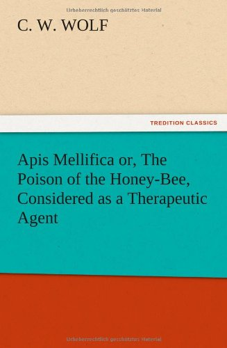 APIs Mellifica Or, the Poison of the Honey-Bee, Considered as a Therapeutic Agent: C. W. Wolf