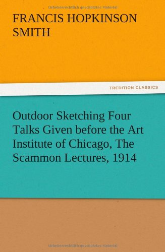 Outdoor Sketching Four Talks Given Before the Art Institute of Chicago, the Scammon Lectures, 1914:...