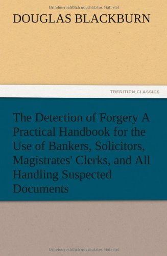 The Detection of Forgery a Practical Handbook for the Use of Bankers, Solicitors, Magistrates ...