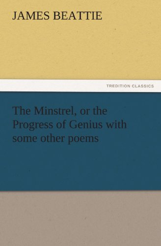 The Minstrel, or the Progress of Genius with some other poems TREDITION CLASSICS: James Beattie