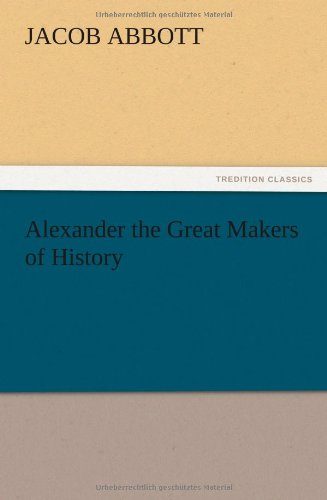 Alexander the Great Makers of History: Abbott, Jacob