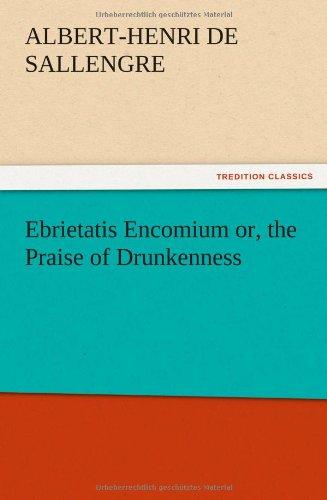 Ebrietatis Encomium Or, the Praise of Drunkenness: Albert-Henri De Sallengre