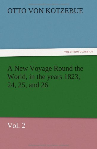 A New Voyage Round the World, in the Years 1823, 24, 25, and 26, Vol. 2: Otto Von Kotzebue