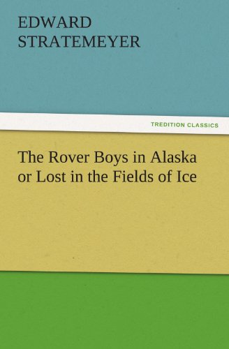 The Rover Boys in Alaska or Lost in the Fields of Ice TREDITION CLASSICS: Edward Stratemeyer