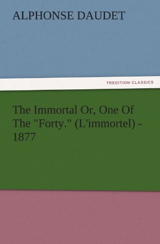 The Immortal Or, One Of The Forty. Limmortel - 1877 TREDITION CLASSICS: Alphonse Daudet