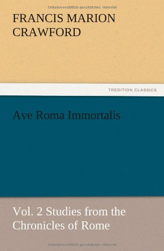 Ave Roma Immortalis, Vol. 2 Studies from the Chronicles of Rome: F. Marion Crawford