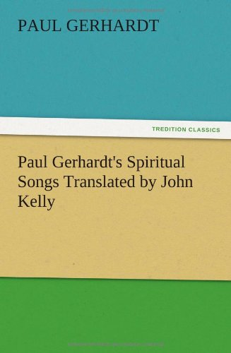 Paul Gerhardts Spiritual Songs Translated by John Kelly: Paul Gerhardt