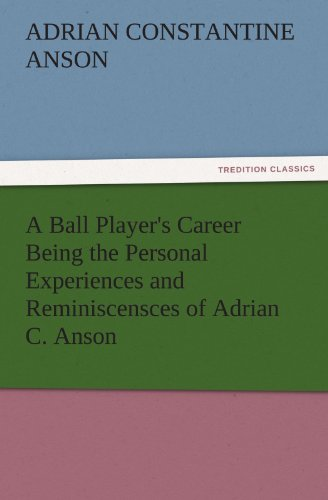 A Ball Players Career Being the Personal Experiences and Reminiscensces of Adrian C. Anson ...