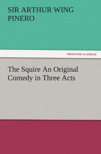 The Squire An Original Comedy in Three Acts TREDITION CLASSICS: Arthur Wing, Sir Pinero