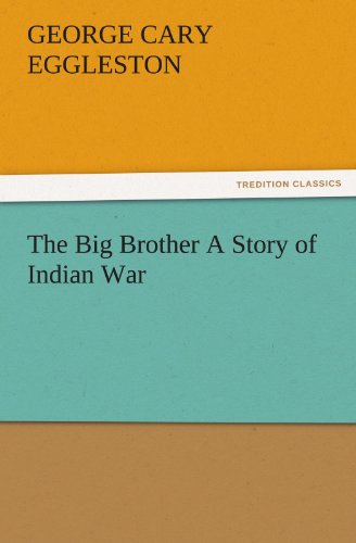 The Big Brother A Story of Indian War TREDITION CLASSICS: George Cary Eggleston