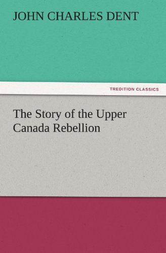 The Story of the Upper Canada Rebellion TREDITION CLASSICS: John Charles Dent