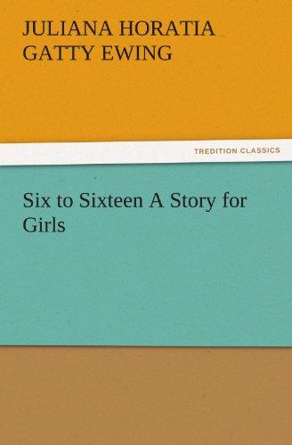 Six to Sixteen A Story for Girls: Juliana Horatia Gatty