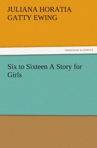 Six to Sixteen A Story for Girls TREDITION CLASSICS: Juliana Horatia Gatty Ewing