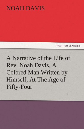 A Narrative of the Life of Rev. Noah Davis, A Colored Man Written by Himself, At The Age of ...