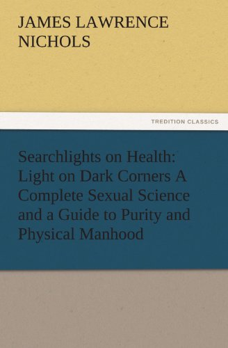 Searchlights on Health: Light on Dark Corners A Complete Sexual Science and a Guide to Purity and ...