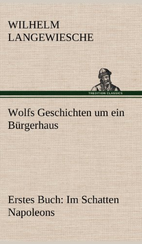 Wolfs Geschichten Um Ein Burgerhaus - Erstes Buch: Im Schatten Napoleons: Wilhelm Langewiesche