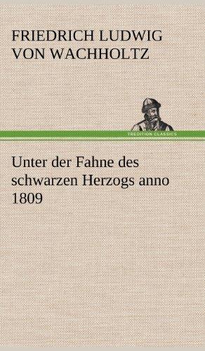 Unter Der Fahne Des Schwarzen Herzogs Anno 1809: Friedrich Ludwig von Wachholtz