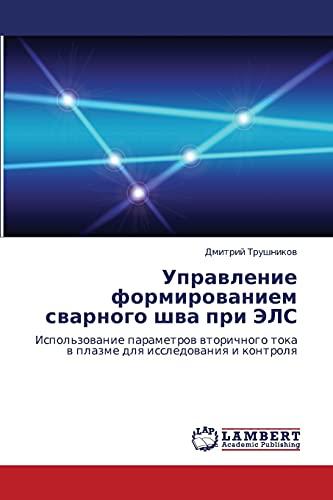 9783847303695: Upravlenie formirovaniem svarnogo shva pri ELS: Ispol'zovanie parametrov vtorichnogo toka v plazme dlya issledovaniya i kontrolya (Russian Edition)