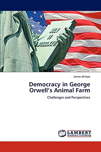 Democracy in George Orwell's Animal Farm: Challenges and Perspectives: James Ahikpa